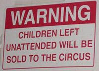 Warning: Children left unattended will be sold to the circus.