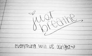 Just Breathe - Everything will be alright.