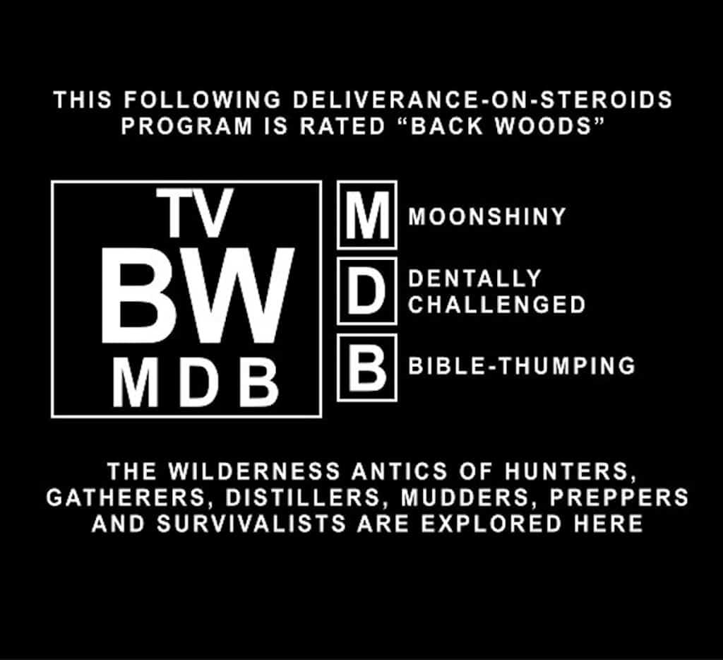 "The following Deliverance-on-steroids program is rated ""Back Woods"" for Moonshiny, Dentally Challenged, Bible-Thumping content. The wilderness antics of hunters, gatherers, distillers, mudders, preppers, and survivalists are explored here."