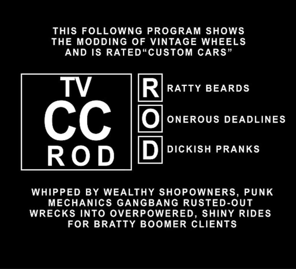 "The following program shows the modding of vintage wheels and is rated ""Custom Cars"" for Ratty Bears, Onerous Deadlines, and Dickish Pranks. Whipped by wealthy shopowners, punk mechanics gangbang rusted-out wrecks into over-powered, shiny rides for bratty boomer clients."