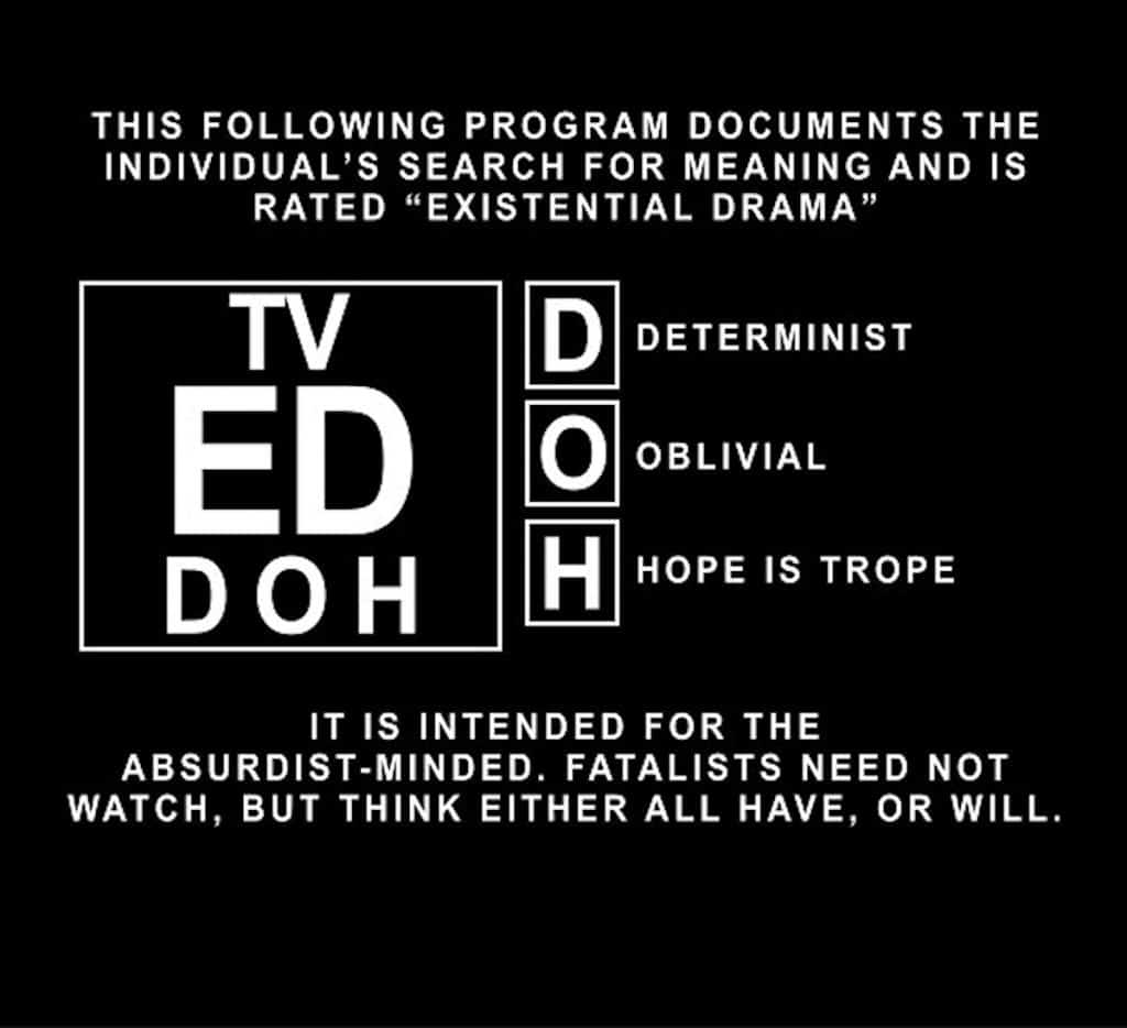 "The following program documents the individual's search for meaning and is rated ""Existential Drama"" for Determinist, Oblivial, and Hope is Trope. it is intended for the absurdist-minded. Fatalists need not watch, but think either all have, or will."