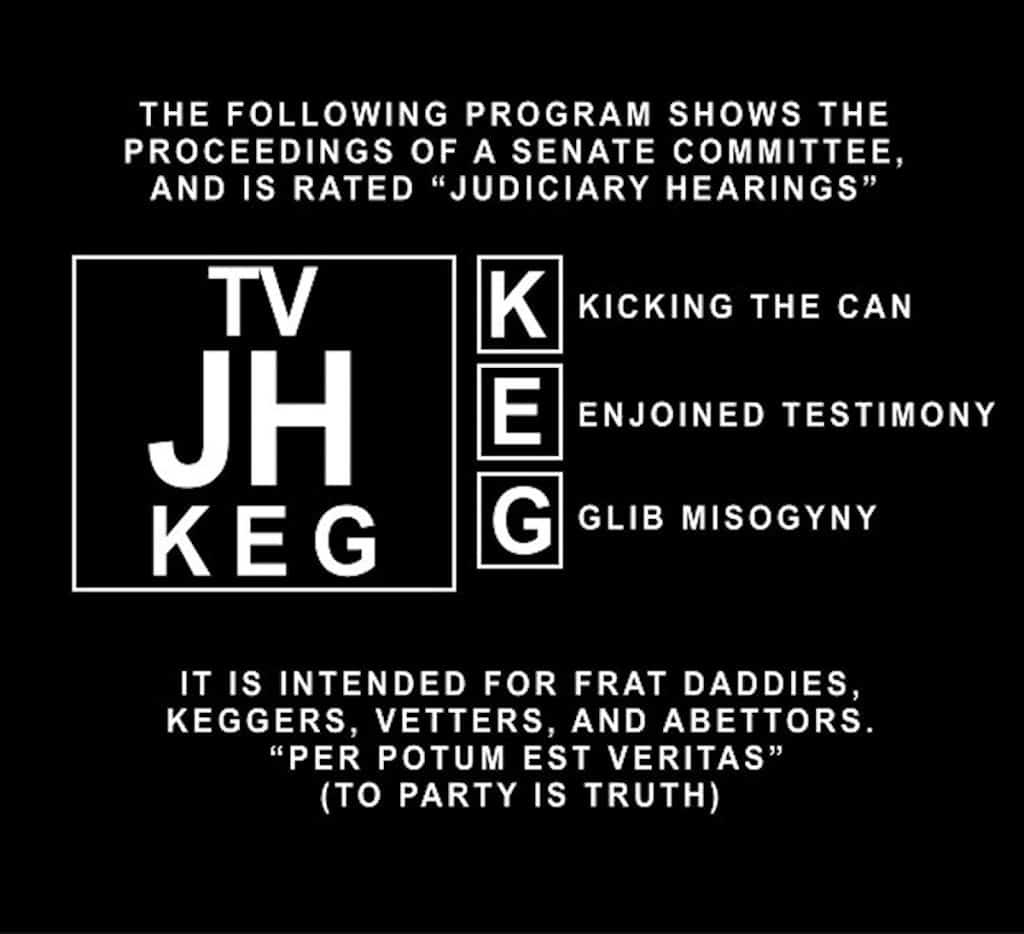 "The following program shows the proceedings of a Senate Committee, and is rated ""Judiciary Heaings"" for Kicking the Can, Enjoined Testimony, Glib Misogyny. It is intended for frat daddies, keggers, vetters, and abettors. ""Per poteum est veritas"" (to party is truth)."