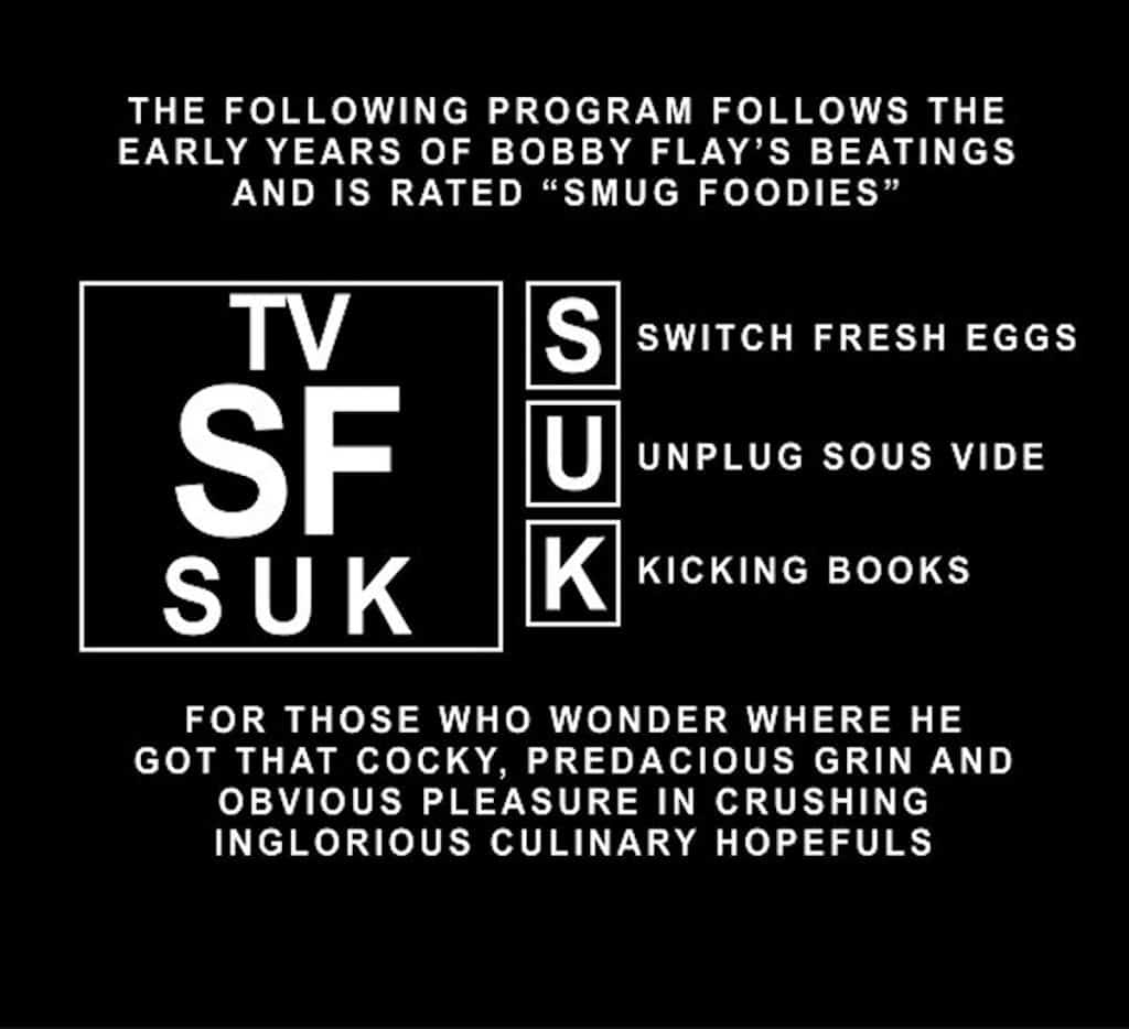 "The following program follows the early years of Bobby Flay's beatings and is rated ""Smug Foodies"" for Switch Fresh Eggs, Unplug Sous Vide, and Kicking Books. For those who wonder where he got that cocky, predacious grin and obvious pleasure in crushing inglorious culinary hopefuls."