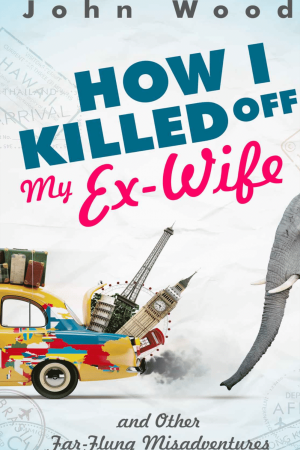 How I Killed Off My Ex-Wife and Other Far-Flung Misadventures Kindle Edition by John Wood (book front cover)