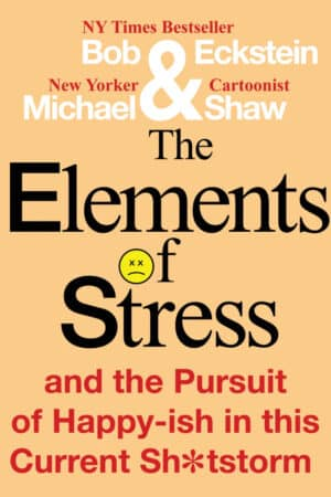 The Elements of Stress and the Pursuit of Happy-ish in this Current Sh*tstorm by Bob Eckstein and Michael Shaw (front book cover)