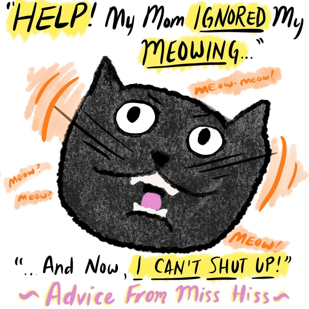 """""""Help! My mom ignored my meowing and now I can't SHUT UP!"""" Advice from Miss Hiss. [Image is of a cat with their mouth wide open mid-meow.]"""