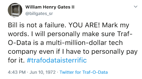 William Henry Gates II @billgates_sr Bill is not a failure. YOU ARE! Mark my words. I will personally make sure Traf-O-Data is a multi-million-dollar tech company even if I have to personally pay for it. #trafodataisterrific 4:43 p.m. June 10th, 1972 Twitter for Traf-O-Data