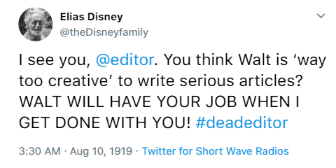 Elias Disney @theDisneyfamily I see you, @editor. You think Walt is 'way too creative' to write serious articles? WALT WILL HAVE YOUR JOB WHEN I GET DONE WITH YOU! #deadeditor 3:30 a.m. August 10th, 1919 Twitter for Short Wave Radios